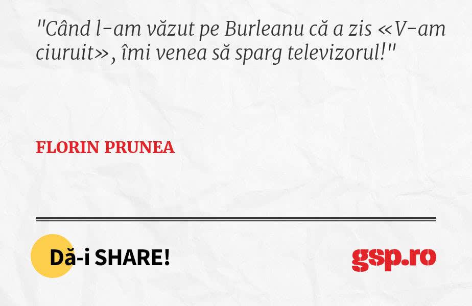 Când l-am văzut pe Burleanu că a zis «V-am ciuruit», îmi venea să sparg televizorul!