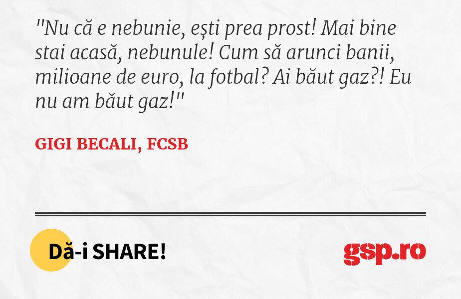 Nu că e nebunie, ești prea prost! Mai bine stai acasă, nebunule! Cum să arunci banii, milioane de euro, la fotbal? Ai băut gaz?! Eu nu am băut gaz!